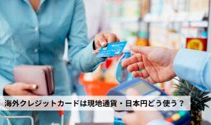 海外クレジットカード決済は現地通貨で決済がおすすめ