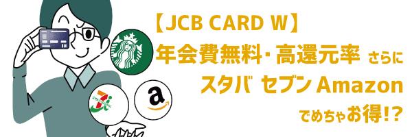 JCB CARD Wは年会費無料・高還元率さらにAmazon・スタバ・セブンでめちゃお得!?