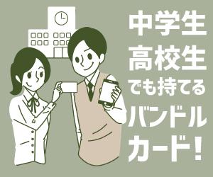 中学生・高校生でも持てるバンドルカード!