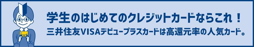 三井住友VISAデビュープラスカードは、学生から使える、評判◎な高還元率カード。更新やメリット・デメリットも解説!