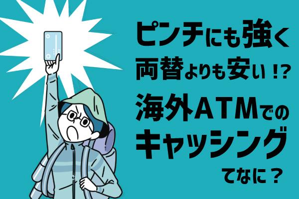 海外でのATMキャッシングはピンチにも強く・両替よりも手数料が安い現金入手手段!?