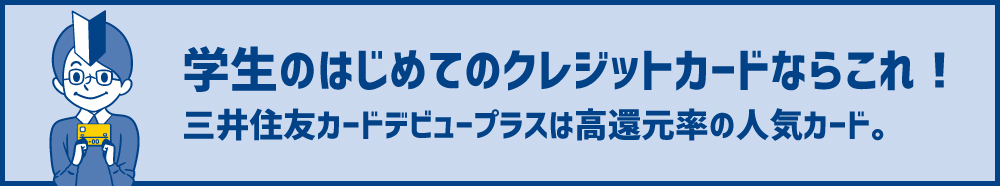 三井住友デビュープラスカード【完全攻略】学生から使える、評判◎な高還元率カード。更新やメリット・デメリットも解説!